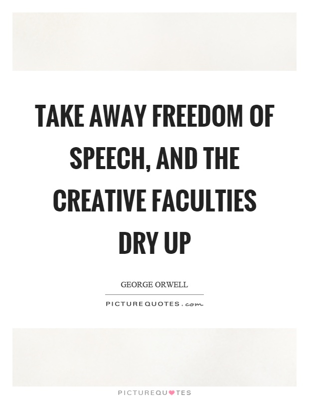 Take away freedom of speech, and the creative faculties dry up Picture Quote #1