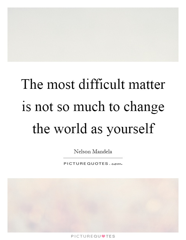 The most difficult matter is not so much to change the world as yourself Picture Quote #1