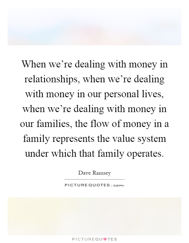 When we're dealing with money in relationships, when we're dealing with money in our personal lives, when we're dealing with money in our families, the flow of money in a family represents the value system under which that family operates Picture Quote #1
