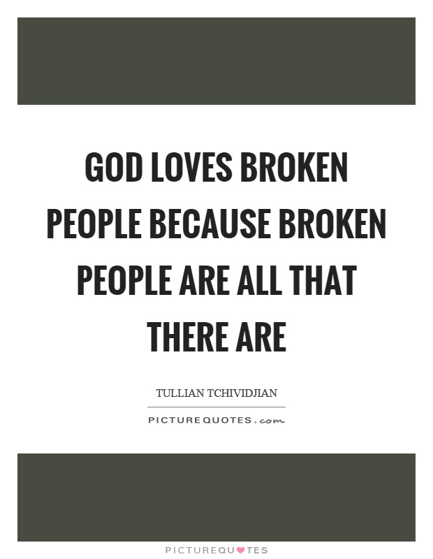 God loves broken people because broken people are all that there are Picture Quote #1