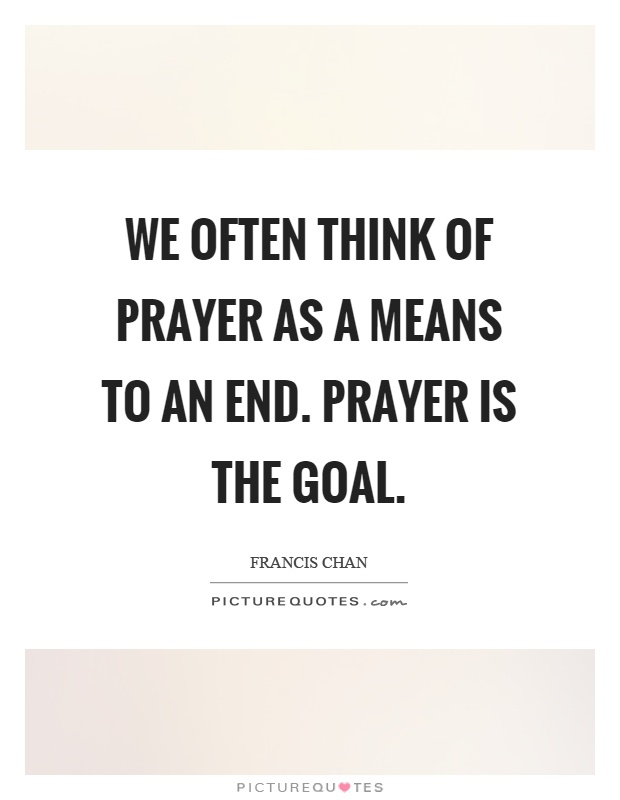 We often think of prayer as a means to an end. Prayer is the goal Picture Quote #1