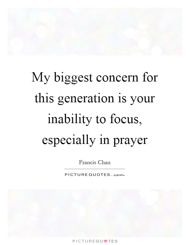 My biggest concern for this generation is your inability to focus, especially in prayer Picture Quote #1
