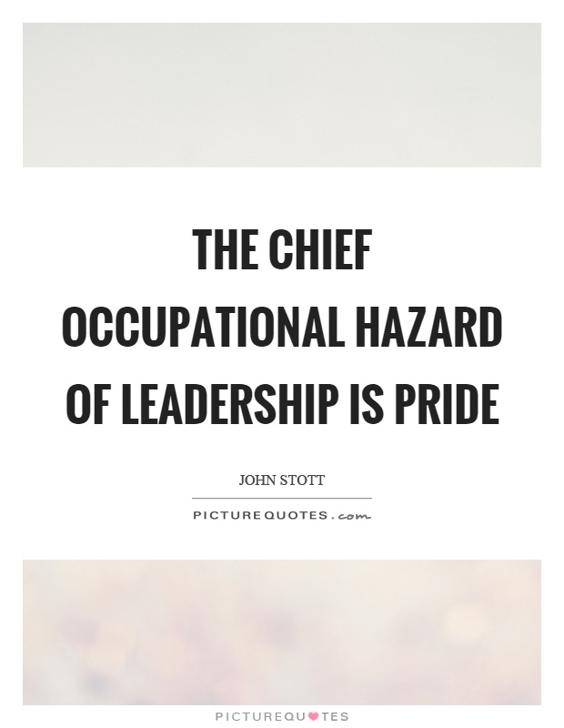 The chief occupational hazard of leadership is pride Picture Quote #1