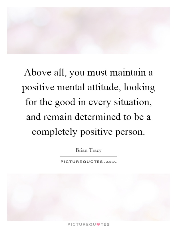 Above all, you must maintain a positive mental attitude, looking for the good in every situation, and remain determined to be a completely positive person Picture Quote #1