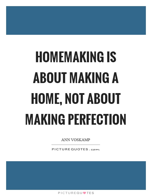 Homemaking is about making a home, not about making perfection Picture Quote #1