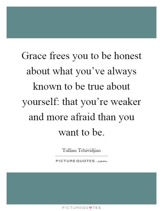 Grace frees you to be honest about what you've always known to be true about yourself: that you're weaker and more afraid than you want to be Picture Quote #1