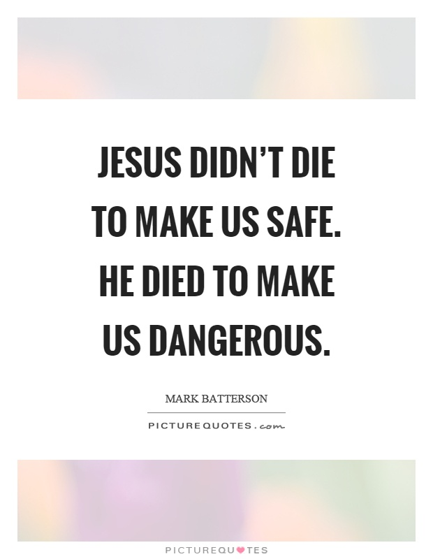 Jesus didn't die to make us safe. He died to make us dangerous Picture Quote #1