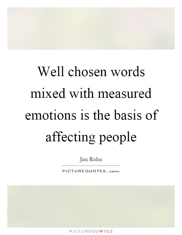 Well chosen words mixed with measured emotions is the basis of affecting people Picture Quote #1