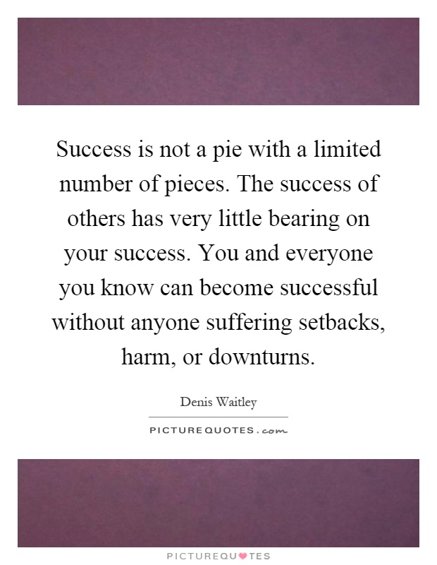 Success is not a pie with a limited number of pieces. The success of others has very little bearing on your success. You and everyone you know can become successful without anyone suffering setbacks, harm, or downturns Picture Quote #1