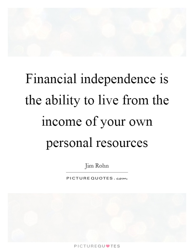Financial independence is the ability to live from the income of your own personal resources Picture Quote #1
