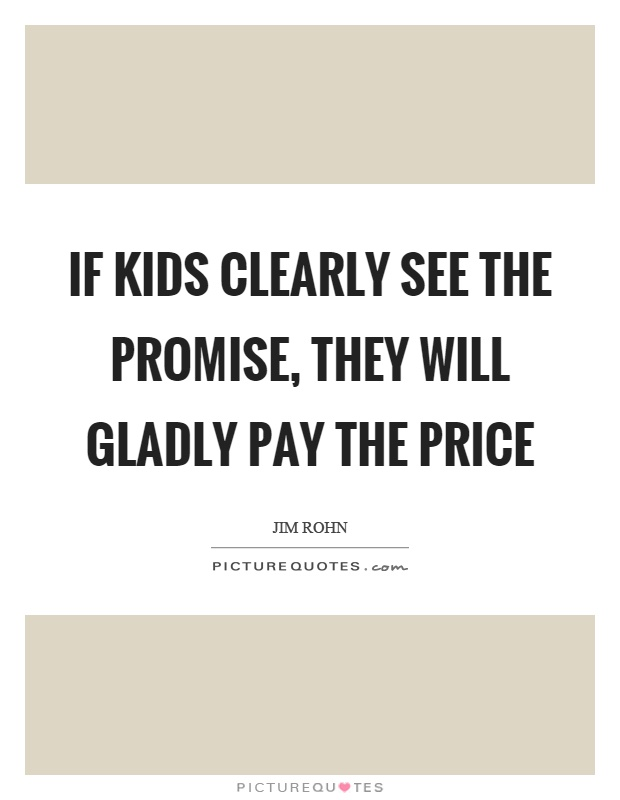 If kids clearly see the promise, they will gladly pay the price Picture Quote #1