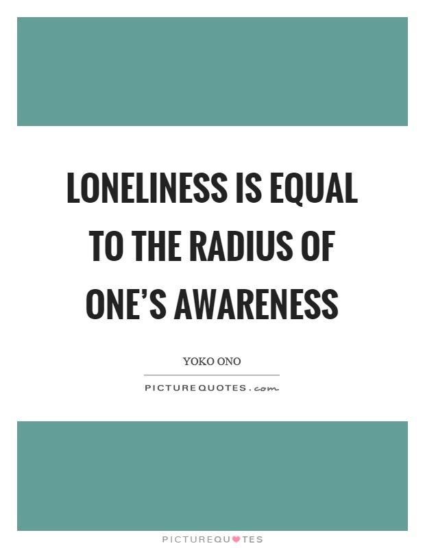 Loneliness is equal to the radius of one's awareness Picture Quote #1