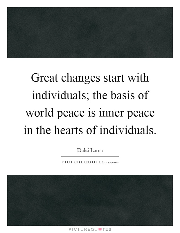 Great changes start with individuals; the basis of world peace is inner peace in the hearts of individuals Picture Quote #1
