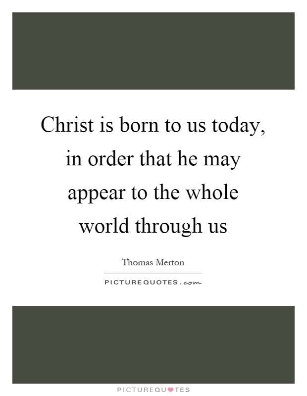 Christ is born to us today, in order that he may appear to the whole world through us Picture Quote #1