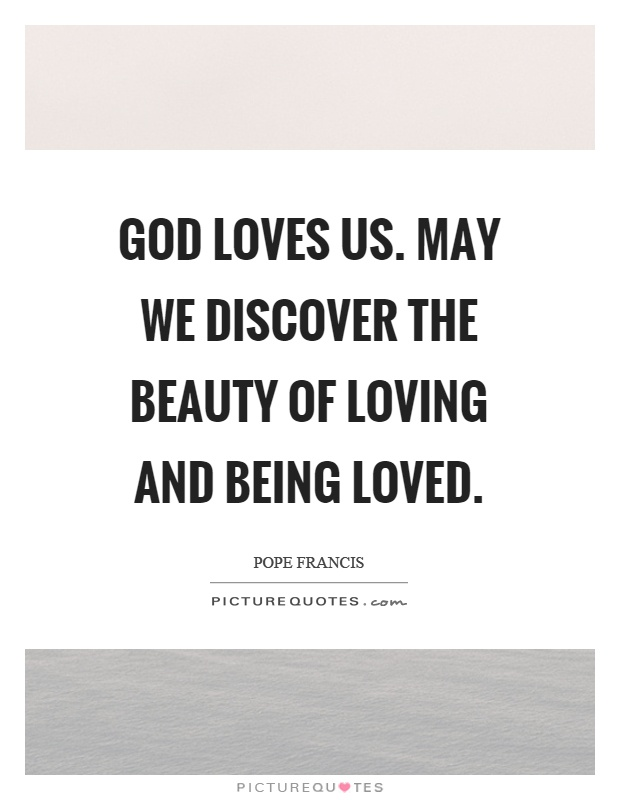 God loves us. May we discover the beauty of loving and being loved Picture Quote #1