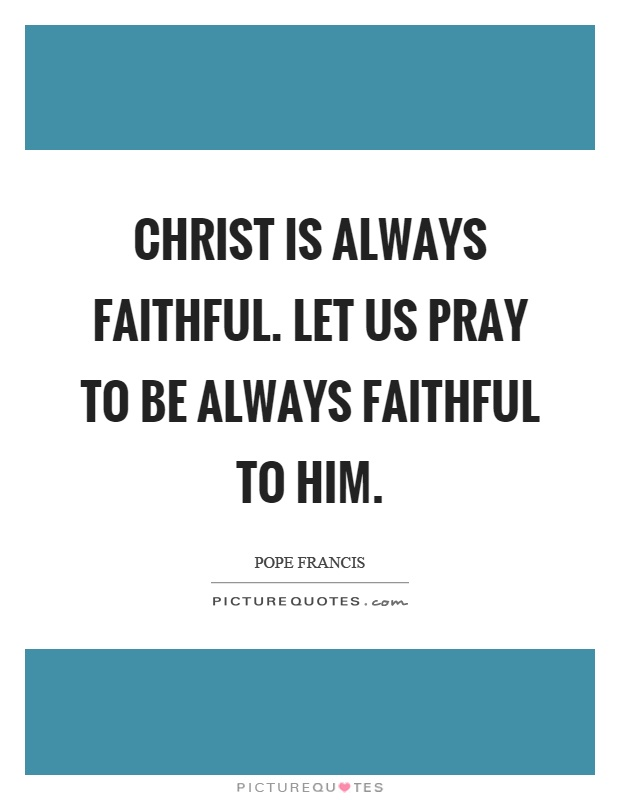 Christ is always faithful. Let us pray to be always faithful to him Picture Quote #1