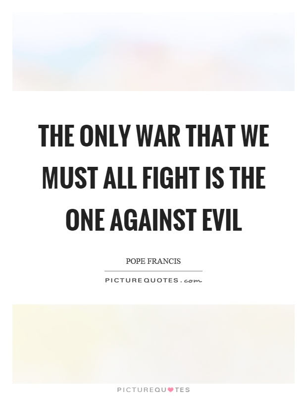 The only war that we must all fight is the one against evil Picture Quote #1