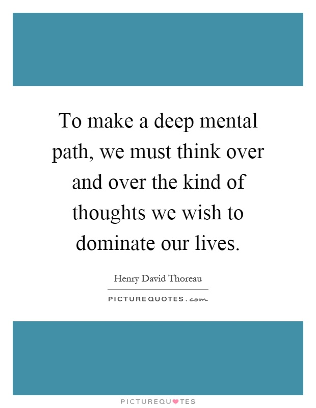 To make a deep mental path, we must think over and over the kind of thoughts we wish to dominate our lives Picture Quote #1