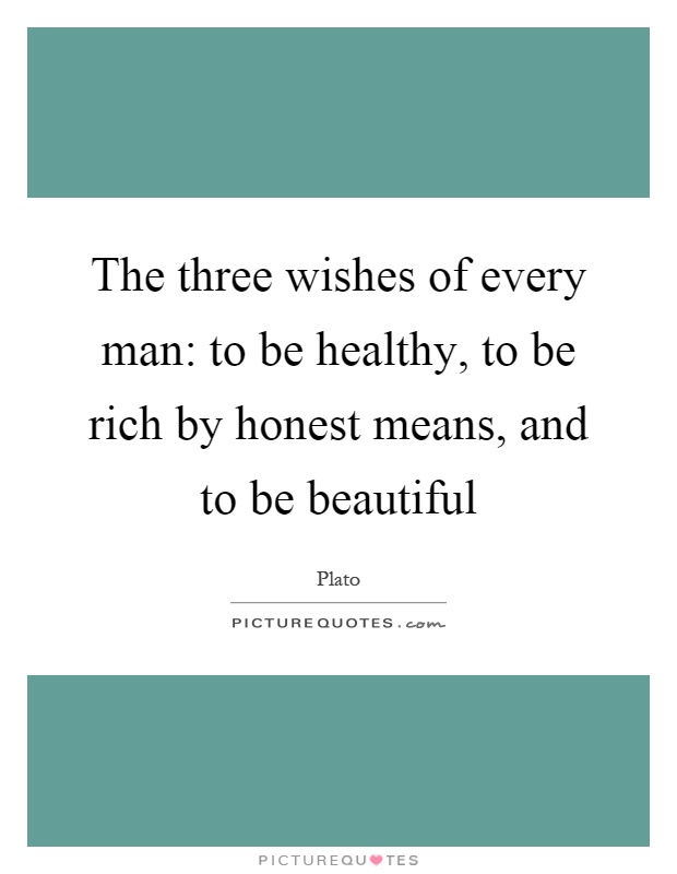 The three wishes of every man: to be healthy, to be rich by honest means, and to be beautiful Picture Quote #1