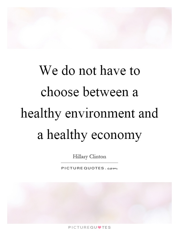 We do not have to choose between a healthy environment and a healthy economy Picture Quote #1