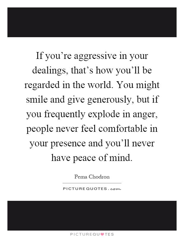 If you're aggressive in your dealings, that's how you'll be regarded in the world. You might smile and give generously, but if you frequently explode in anger, people never feel comfortable in your presence and you'll never have peace of mind Picture Quote #1