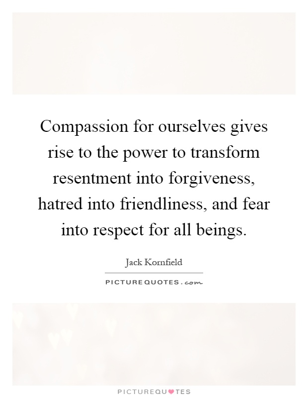 Compassion for ourselves gives rise to the power to transform resentment into forgiveness, hatred into friendliness, and fear into respect for all beings Picture Quote #1