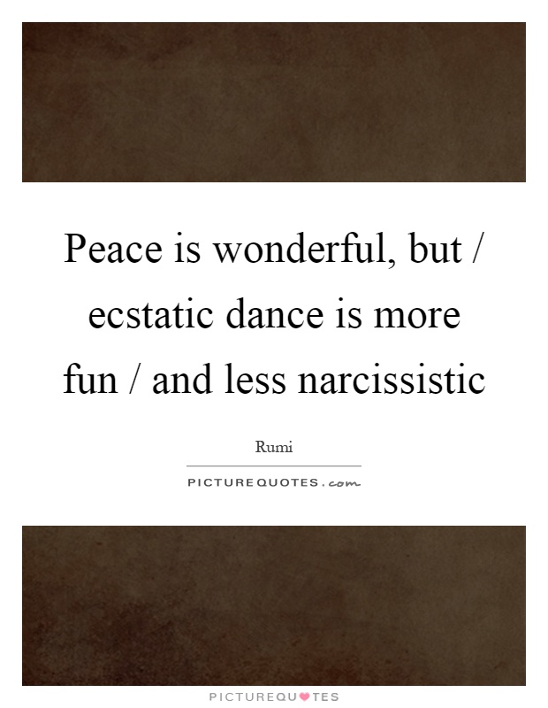 Peace is wonderful, but / ecstatic dance is more fun / and