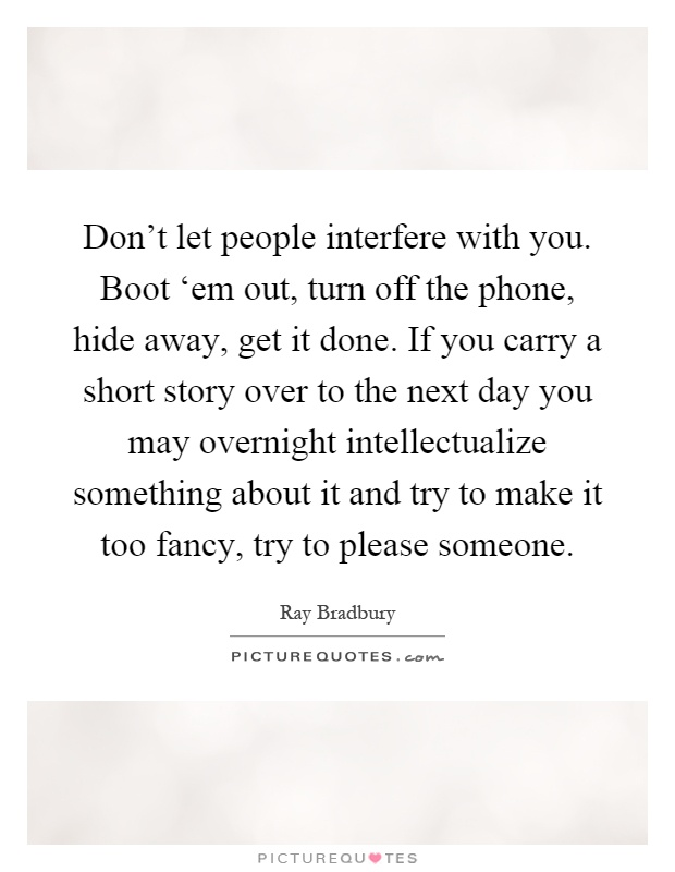 Don't let people interfere with you. Boot 'em out, turn off the phone, hide away, get it done. If you carry a short story over to the next day you may overnight intellectualize something about it and try to make it too fancy, try to please someone Picture Quote #1