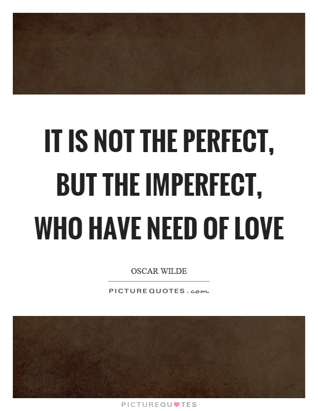 It is not the perfect, but the imperfect, who have need of love Picture Quote #1