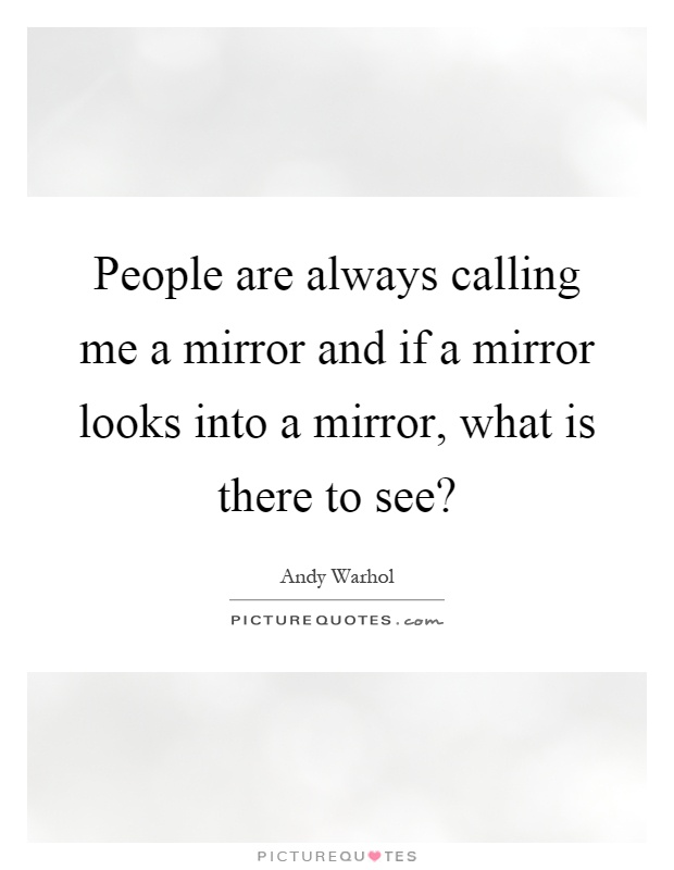 People are always calling me a mirror and if a mirror looks into a mirror, what is there to see? Picture Quote #1