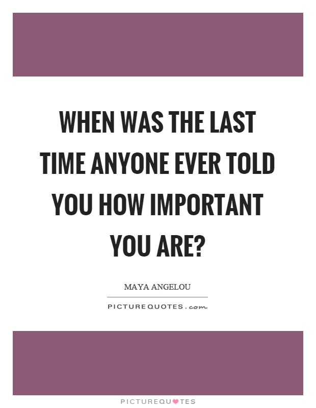 When was the last time anyone ever told you how important you are? Picture Quote #1