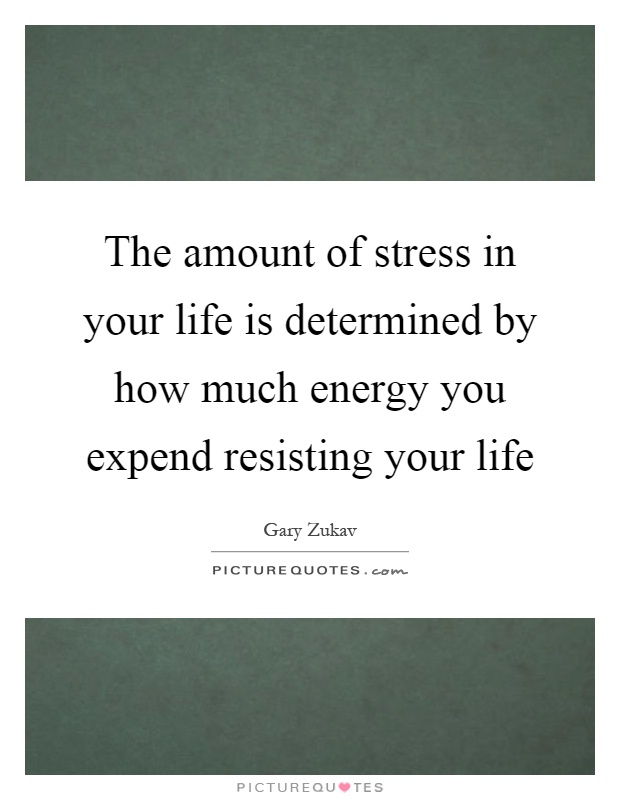The amount of stress in your life is determined by how much energy you expend resisting your life Picture Quote #1