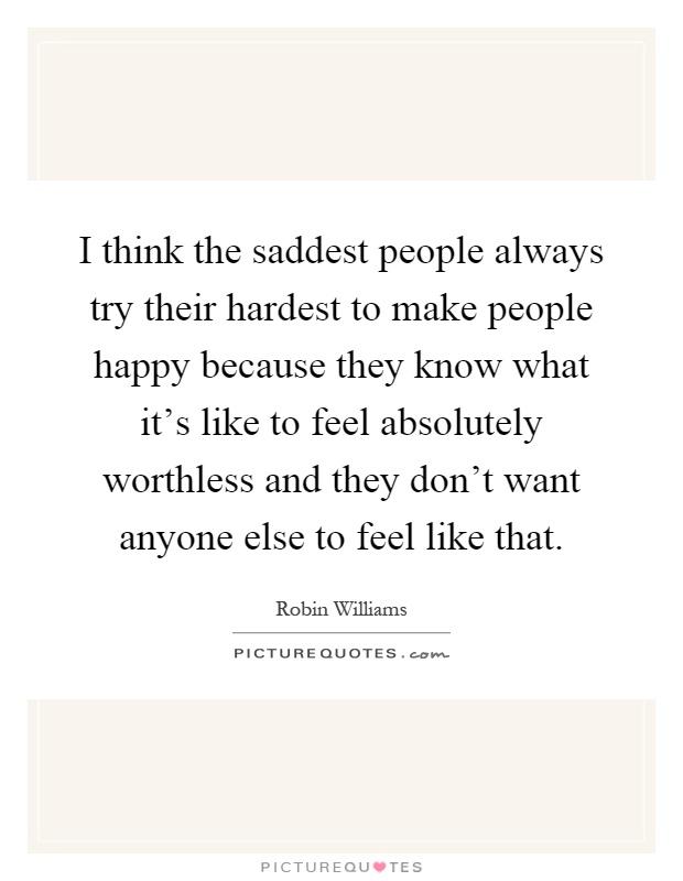 I think the saddest people always try their hardest to make people happy because they know what it's like to feel absolutely worthless and they don't want anyone else to feel like that Picture Quote #1