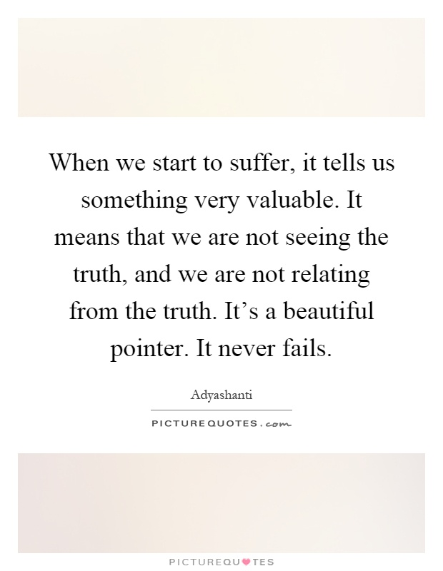 When we start to suffer, it tells us something very valuable. It means that we are not seeing the truth, and we are not relating from the truth. It's a beautiful pointer. It never fails Picture Quote #1