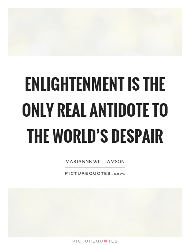 Enlightenment is the only real antidote to the world's despair Picture Quote #1
