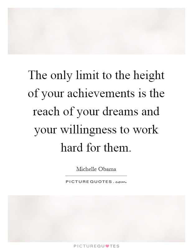 The only limit to the height of your achievements is the reach of your dreams and your willingness to work hard for them Picture Quote #1