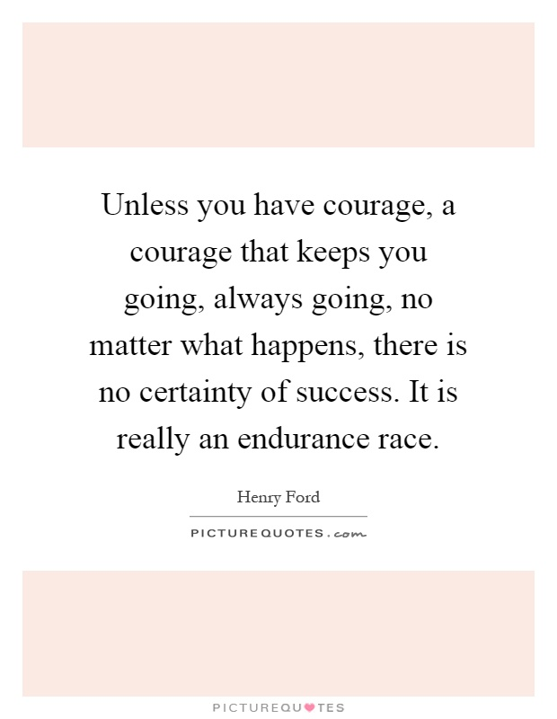Unless you have courage, a courage that keeps you going, always going, no matter what happens, there is no certainty of success. It is really an endurance race Picture Quote #1