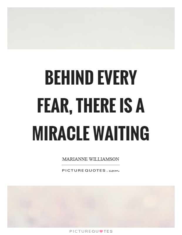 Behind every fear, there is a miracle waiting Picture Quote #1