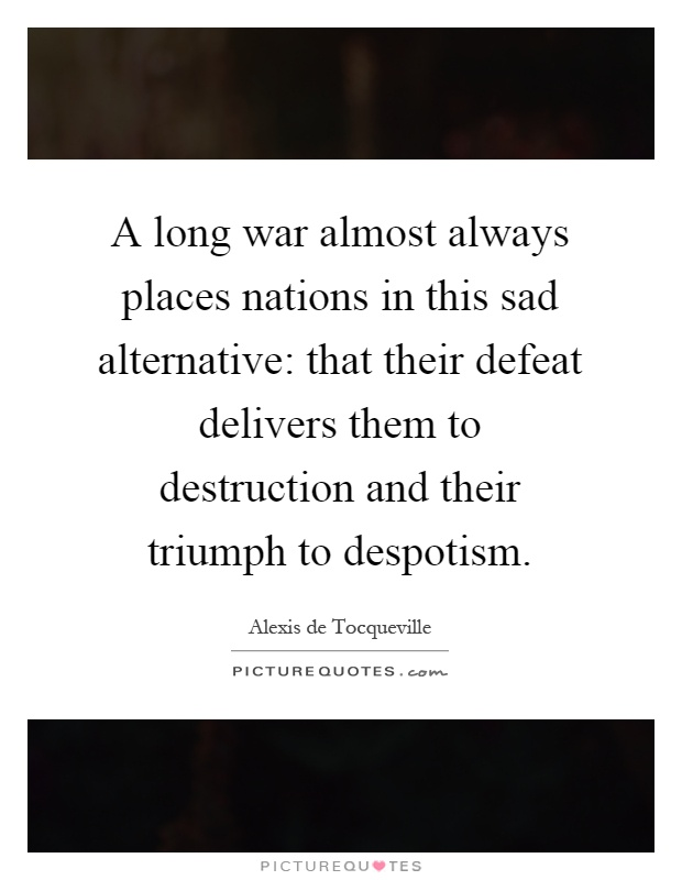 A long war almost always places nations in this sad alternative: that their defeat delivers them to destruction and their triumph to despotism Picture Quote #1