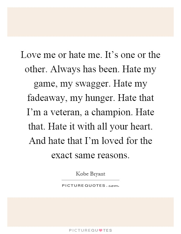 Love me or hate me. It's one or the other. Always has been. Hate my game, my swagger. Hate my fadeaway, my hunger. Hate that I'm a veteran, a champion. Hate that. Hate it with all your heart. And hate that I'm loved for the exact same reasons Picture Quote #1