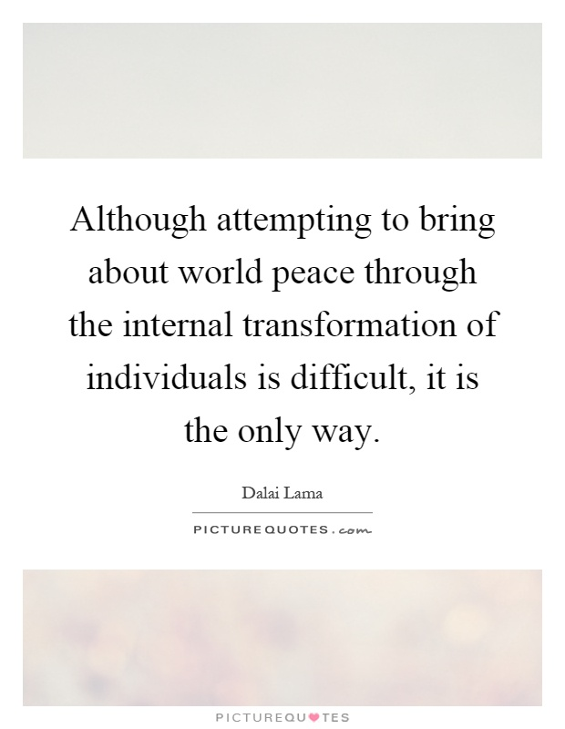 Although attempting to bring about world peace through the internal transformation of individuals is difficult, it is the only way Picture Quote #1