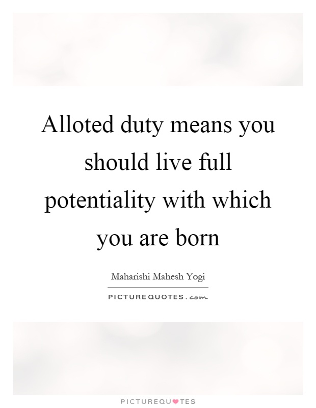 Alloted duty means you should live full potentiality with which you are born Picture Quote #1