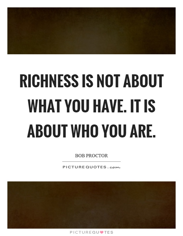 Richness is not about what you have. It is about who you are Picture Quote #1