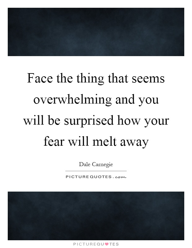 Face the thing that seems overwhelming and you will be surprised how your fear will melt away Picture Quote #1