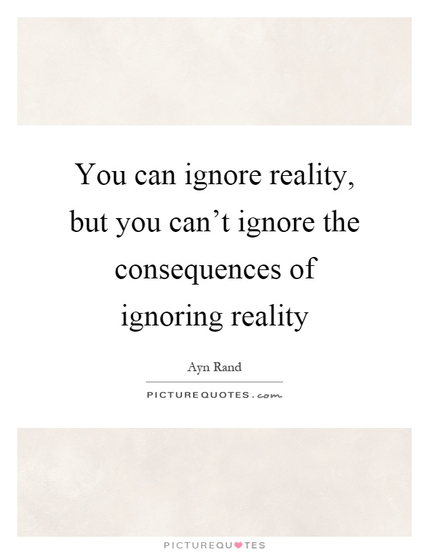 You can ignore reality, but you can't ignore the consequences of ignoring reality Picture Quote #1