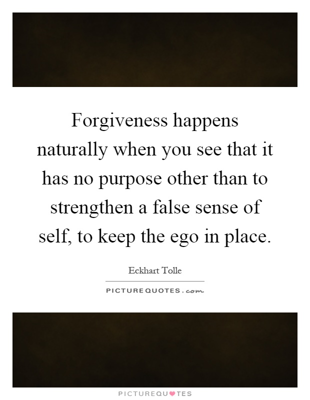 Forgiveness happens naturally when you see that it has no purpose other than to strengthen a false sense of self, to keep the ego in place Picture Quote #1