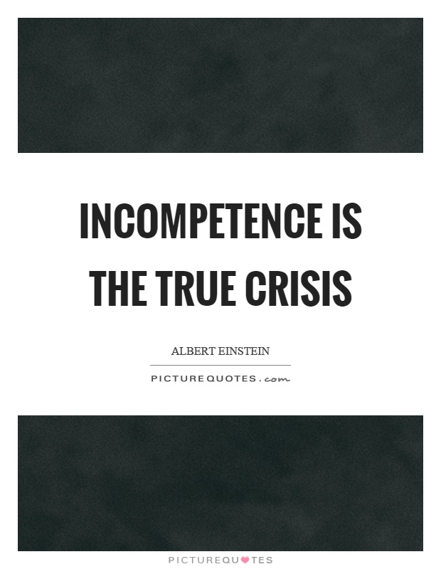 Incompetence is the true crisis Picture Quote #1