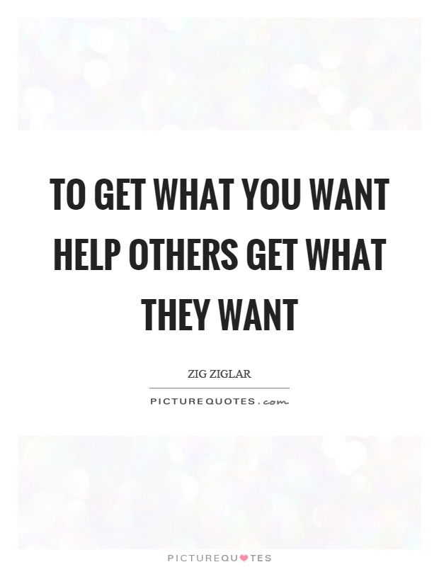 To get what you want help others get what they want Picture Quote #1