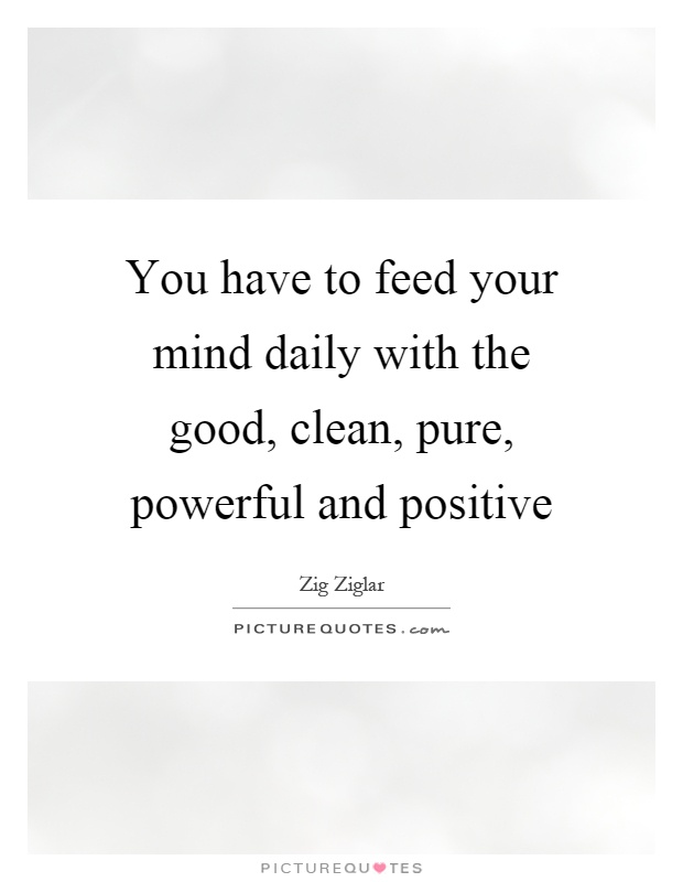 You have to feed your mind daily with the good, clean, pure, powerful and positive Picture Quote #1