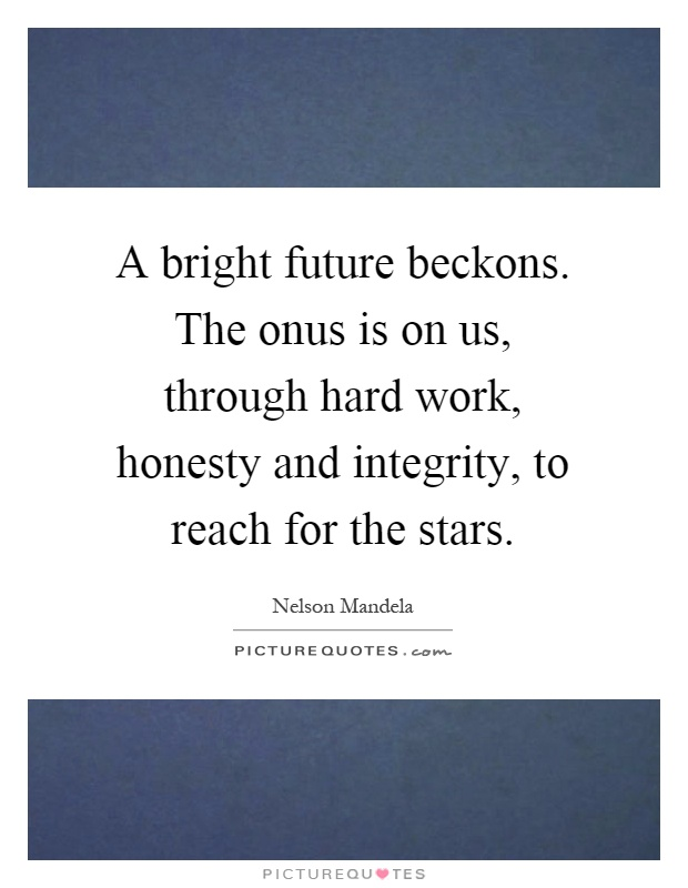 A bright future beckons. The onus is on us, through hard work, honesty and integrity, to reach for the stars Picture Quote #1